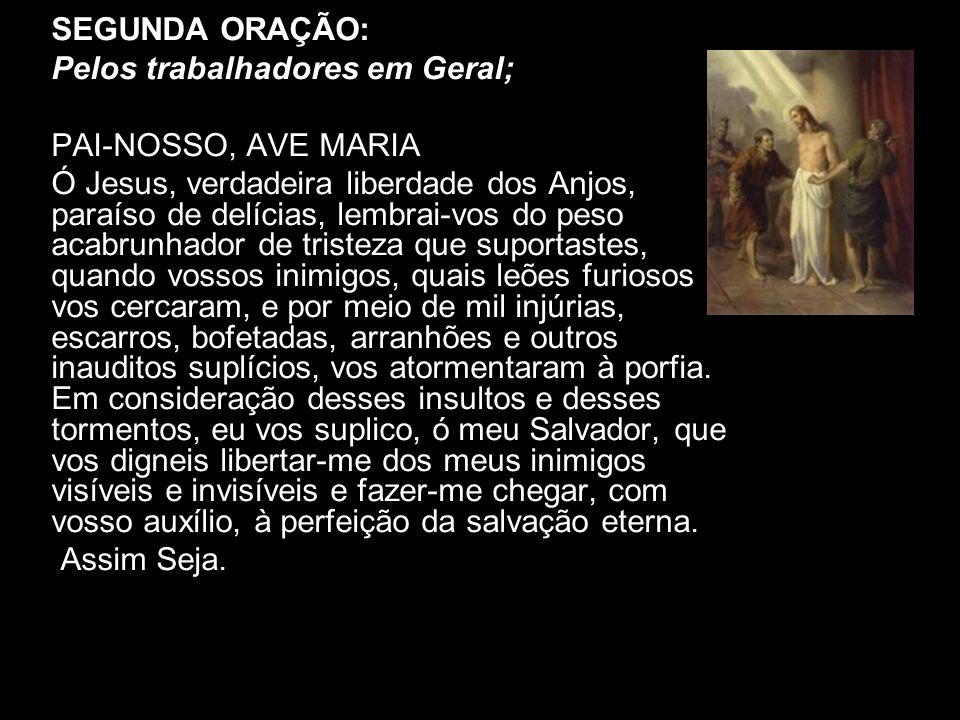 SEGUNDA ORAÇÃO: Pelos trabalhadores em Geral; PAI-NOSSO, AVE MARIA Ó Jesus, verdadeira liberdade dos Anjos, paraíso de delícias, lembrai-vos do peso a
