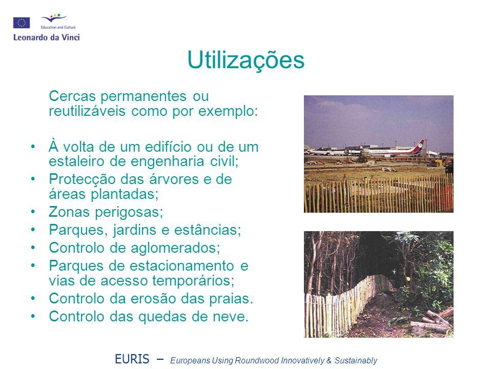 EURIS – Europeans Using Roundwood Innovatively & Sustainably Utilizações Cercas permanentes ou reutilizáveis como por exemplo: À volta de um edifício ou de um estaleiro de engenharia civil; Protecção das árvores e de áreas plantadas; Zonas perigosas; Parques, jardins e estâncias; Controlo de aglomerados; Parques de estacionamento e vias de acesso temporários; Controlo da erosão das praias.