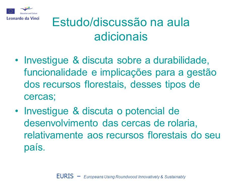EURIS – Europeans Using Roundwood Innovatively & Sustainably Estudo/discussão na aula adicionais Investigue & discuta sobre a durabilidade, funcionalidade e implicações para a gestão dos recursos florestais, desses tipos de cercas; Investigue & discuta o potencial de desenvolvimento das cercas de rolaria, relativamente aos recursos florestais do seu país.