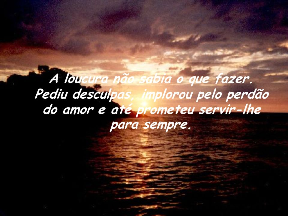 A loucura não sabia o que fazer. Pediu desculpas, implorou pelo perdão do amor e até prometeu servir-lhe para sempre.