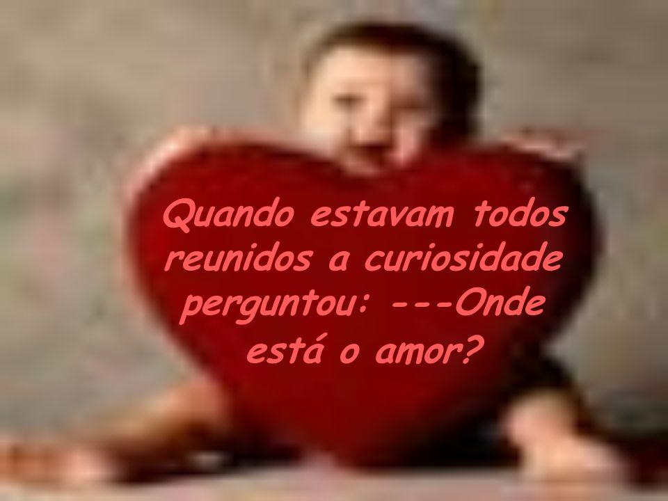 Quando estavam todos reunidos a curiosidade perguntou: ---Onde está o amor?