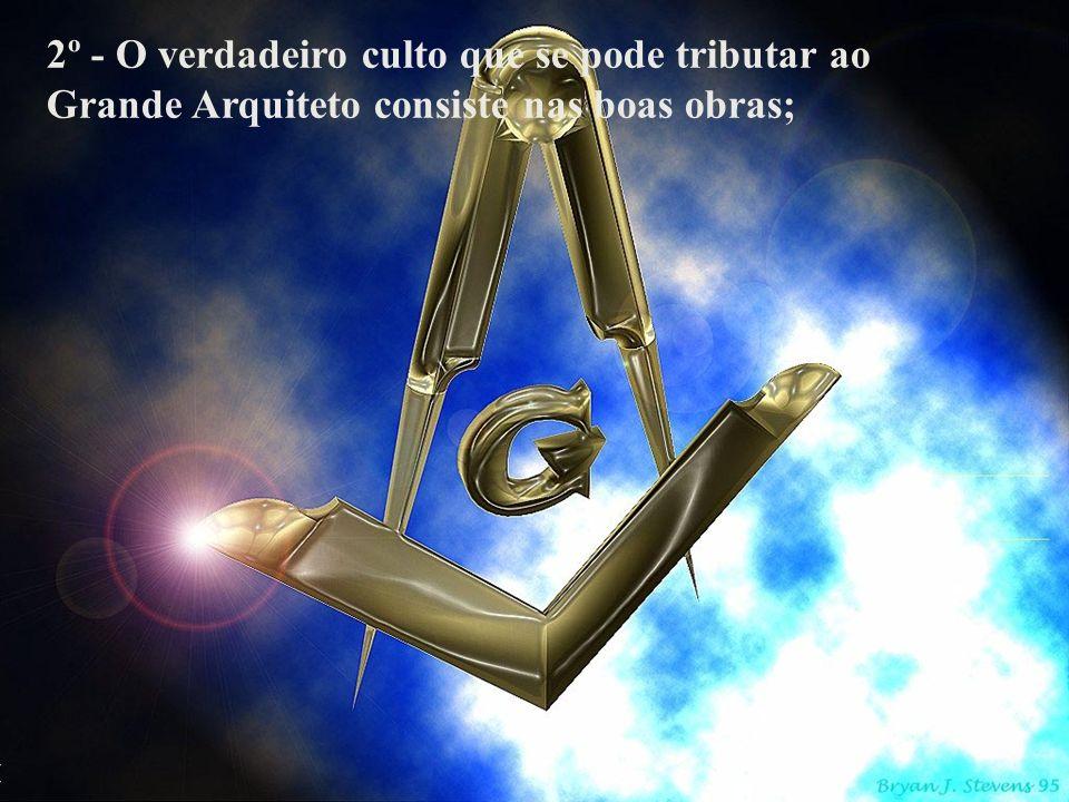 2º - O verdadeiro culto que se pode tributar ao Grande Arquiteto consiste nas boas obras;