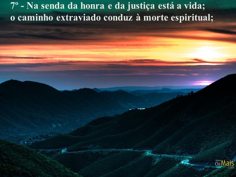 7º - Na senda da honra e da justiça está a vida; o caminho extraviado conduz à morte espiritual;