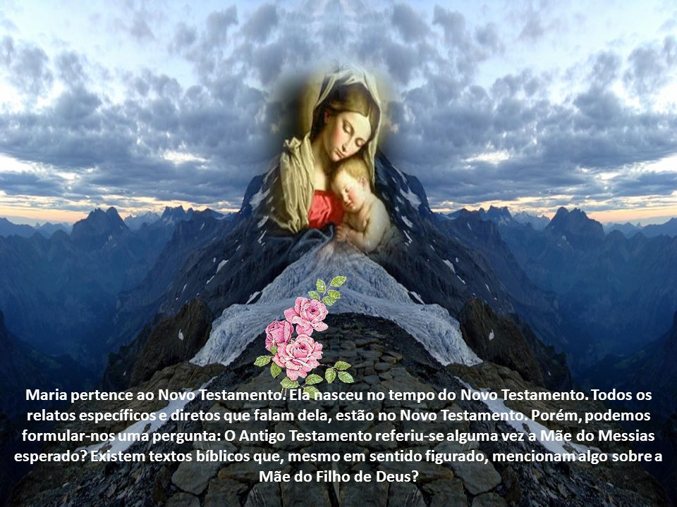 Maria pertence ao Novo Testamento.Ela nasceu no tempo do Novo Testamento.