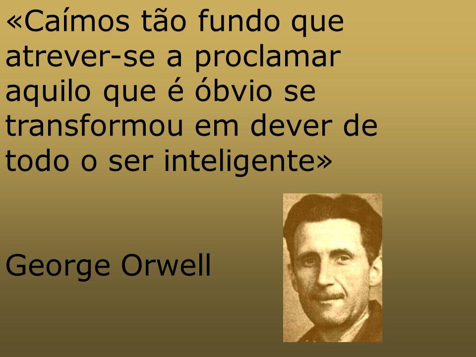 «Caímos tão fundo que atrever-se a proclamar aquilo que é óbvio se transformou em dever de todo o ser inteligente» George Orwell