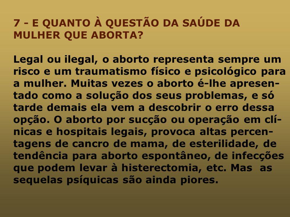 7 - E QUANTO À QUESTÃO DA SAÚDE DA MULHER QUE ABORTA? Legal ou ilegal, o aborto representa sempre um risco e um traumatismo físico e psicológico para