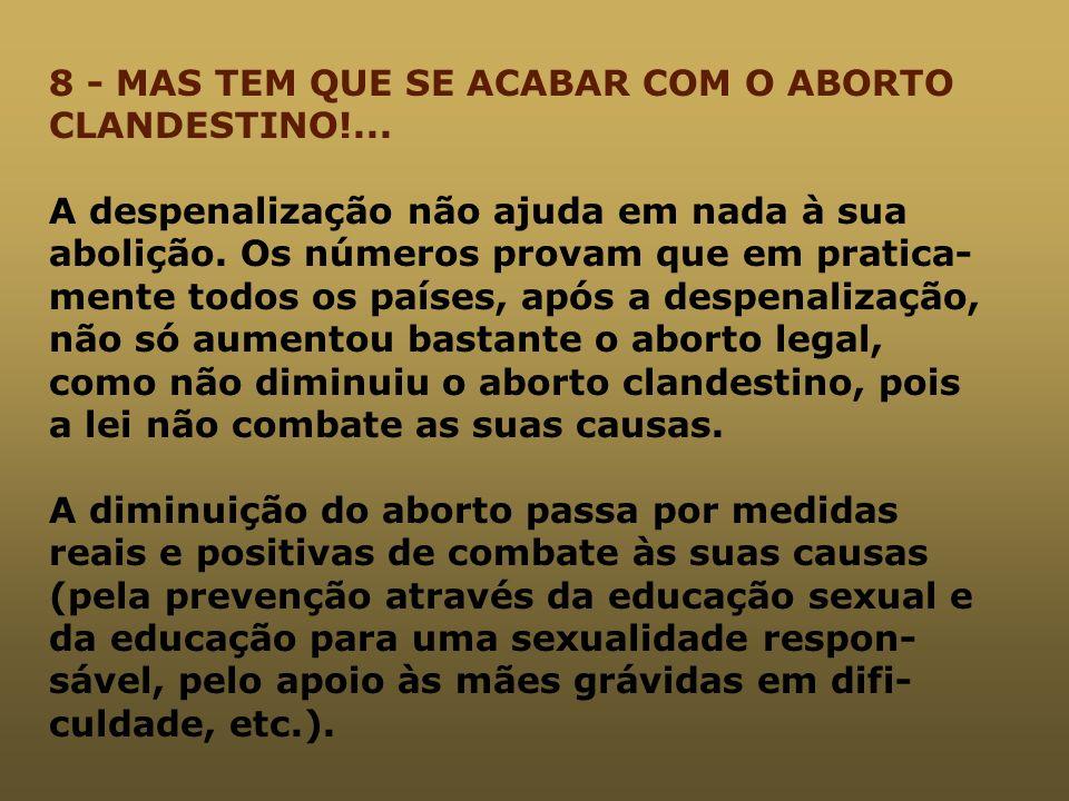8 - MAS TEM QUE SE ACABAR COM O ABORTO CLANDESTINO!... A despenalização não ajuda em nada à sua abolição. Os números provam que em pratica- mente todo