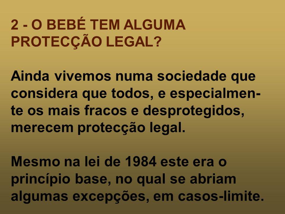 2 - O BEBÉ TEM ALGUMA PROTECÇÃO LEGAL? Ainda vivemos numa sociedade que considera que todos, e especialmen- te os mais fracos e desprotegidos, merecem