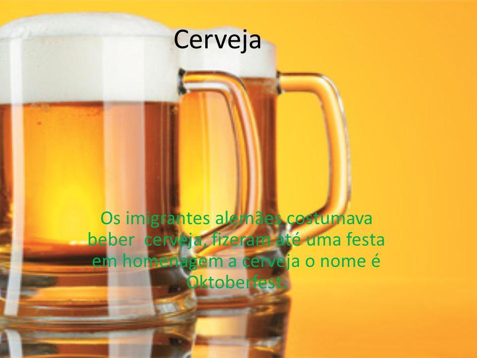 Cerveja Os imigrantes alemães costumava beber cerveja, fizeram até uma festa em homenagem a cerveja o nome é Oktoberfest.