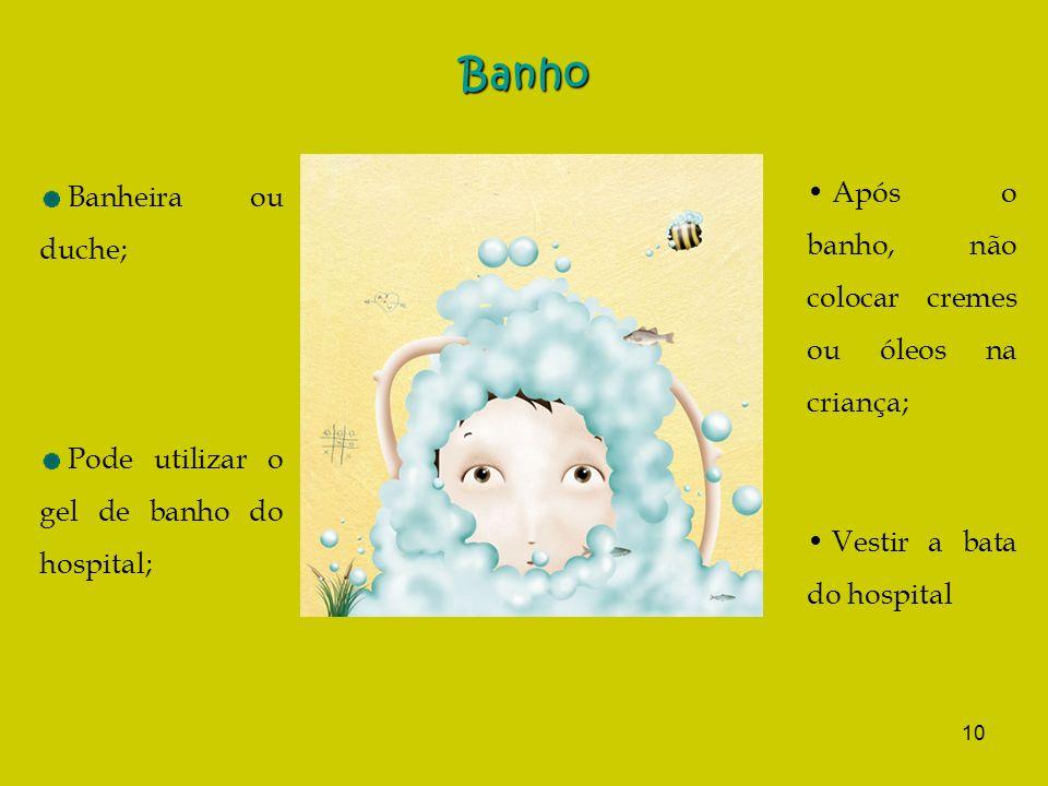 10 Banho Banheira ou duche; Pode utilizar o gel de banho do hospital; Após o banho, não colocar cremes ou óleos na criança; Vestir a bata do hospital