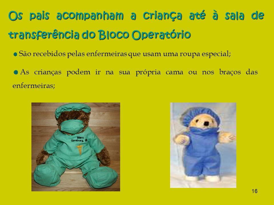 16 Os pais acompanham a criança até à sala de transferência do Bloco Operatório São recebidos pelas enfermeiras que usam uma roupa especial; As crianças podem ir na sua própria cama ou nos braços das enfermeiras;