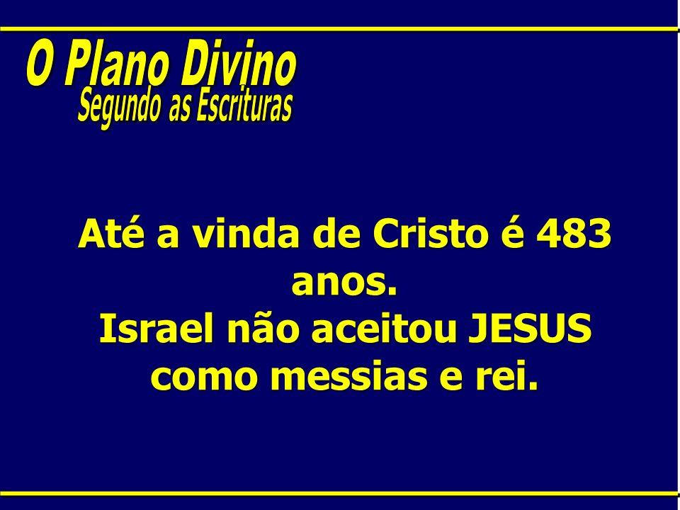 Até a vinda de Cristo é 483 anos. Israel não aceitou JESUS como messias e rei.