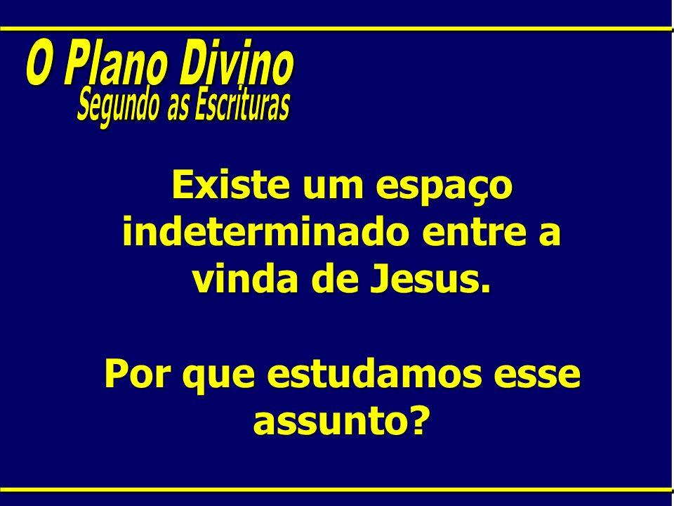 Existe um espaço indeterminado entre a vinda de Jesus. Por que estudamos esse assunto?