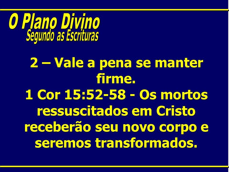 2 – Vale a pena se manter firme. 1 Cor 15:52-58 - Os mortos ressuscitados em Cristo receberão seu novo corpo e seremos transformados.