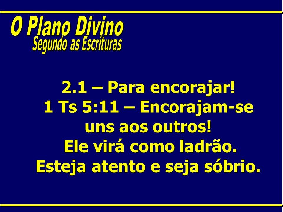 2.1 – Para encorajar! 1 Ts 5:11 – Encorajam-se uns aos outros! Ele virá como ladrão. Esteja atento e seja sóbrio.