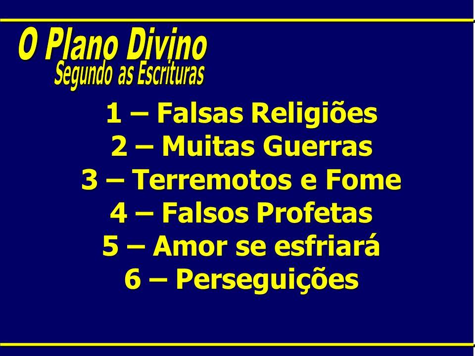 1 – Falsas Religiões 2 – Muitas Guerras 3 – Terremotos e Fome 4 – Falsos Profetas 5 – Amor se esfriará 6 – Perseguições
