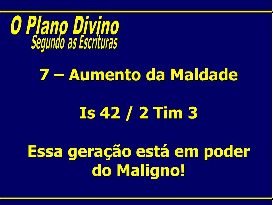 7 – Aumento da Maldade Is 42 / 2 Tim 3 Essa geração está em poder do Maligno!