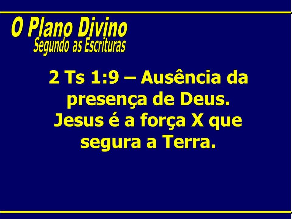2 Ts 1:9 – Ausência da presença de Deus. Jesus é a força X que segura a Terra.