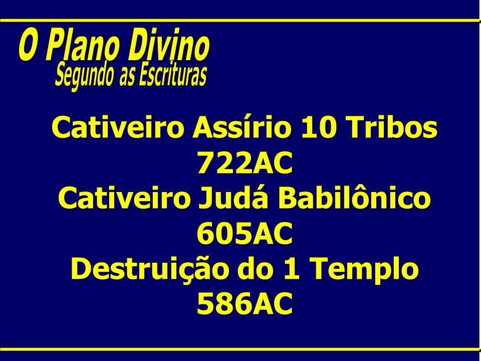 Cativeiro Assírio 10 Tribos 722AC Cativeiro Judá Babilônico 605AC Destruição do 1 Templo 586AC