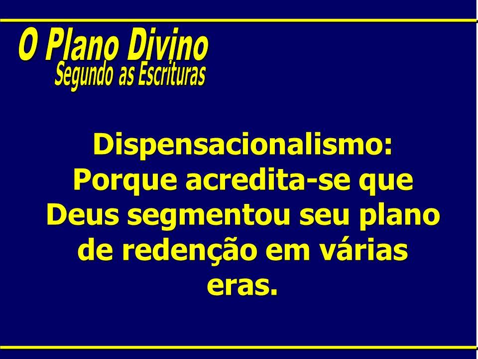 Dispensacionalismo: Porque acredita-se que Deus segmentou seu plano de redenção em várias eras.