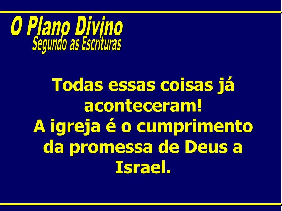 Todas essas coisas já aconteceram! A igreja é o cumprimento da promessa de Deus a Israel.
