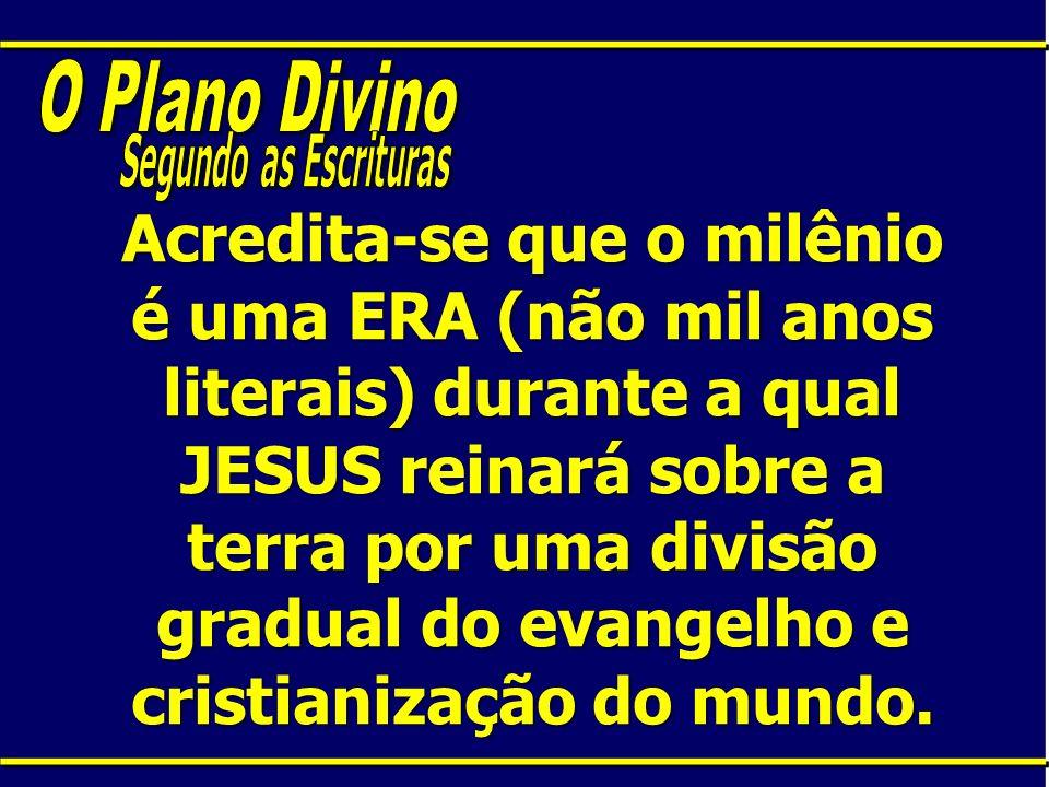 Acredita-se que o milênio é uma ERA (não mil anos literais) durante a qual JESUS reinará sobre a terra por uma divisão gradual do evangelho e cristian