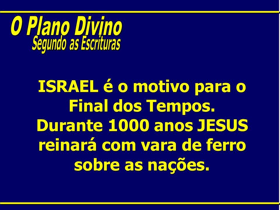 ISRAEL é o motivo para o Final dos Tempos. Durante 1000 anos JESUS reinará com vara de ferro sobre as nações.