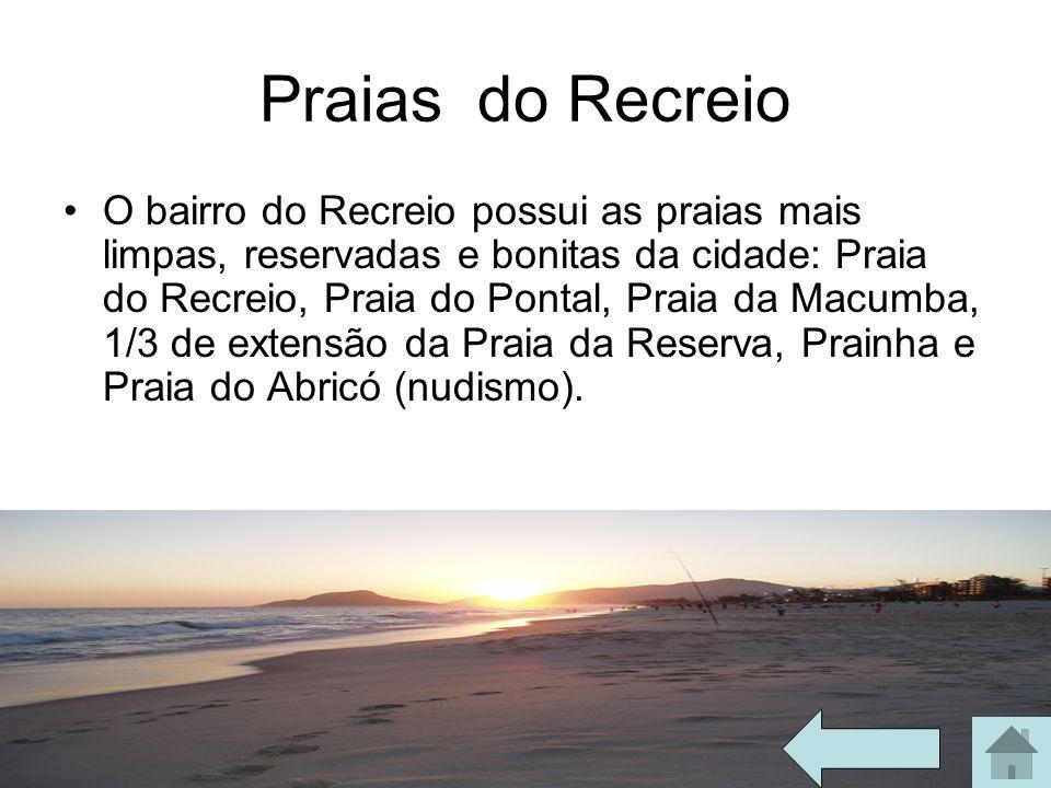 Praias do Recreio O bairro do Recreio possui as praias mais limpas, reservadas e bonitas da cidade: Praia do Recreio, Praia do Pontal, Praia da Macumb