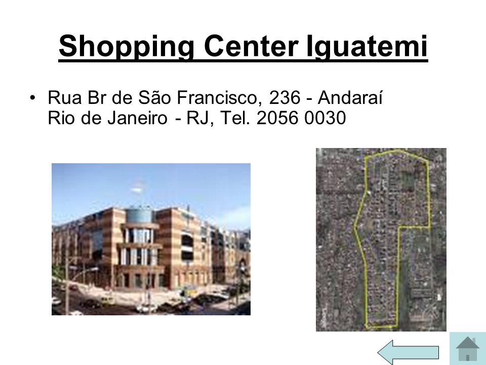 Shopping Center Iguatemi Rua Br de São Francisco, 236 - Andaraí Rio de Janeiro - RJ, Tel. 2056 0030