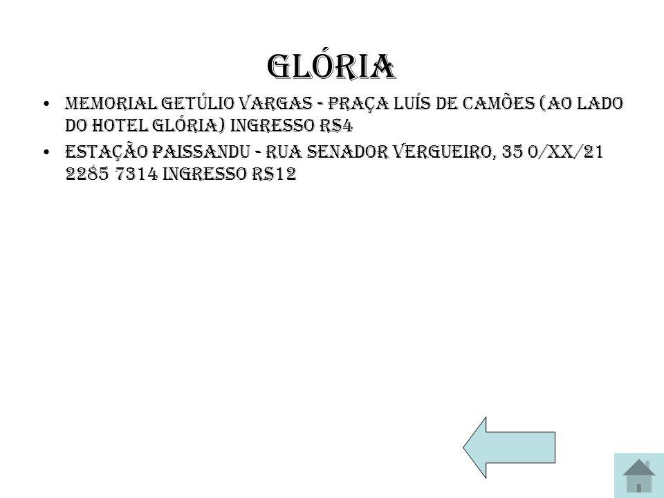 Glória Memorial Getúlio Vargas - Praça Luís de Camões (ao lado do Hotel Glória) Ingresso R$4 Estação Paissandu - Rua Senador Vergueiro, 35 0/XX/21 228