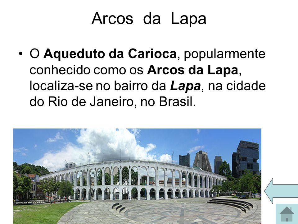 Arcos da Lapa O Aqueduto da Carioca, popularmente conhecido como os Arcos da Lapa, localiza-se no bairro da Lapa, na cidade do Rio de Janeiro, no Bras