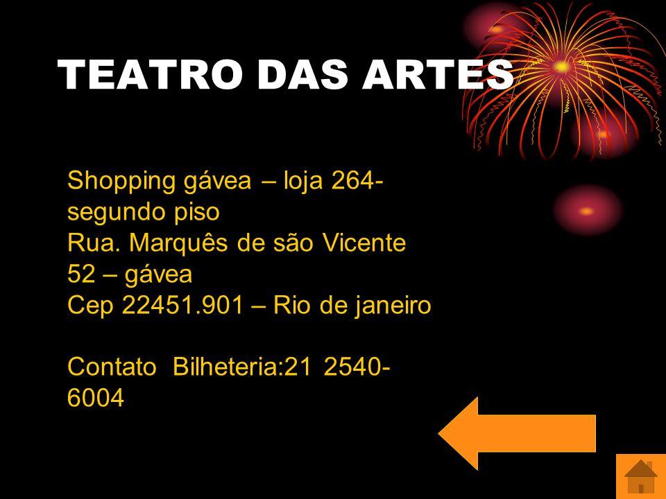 TEATRO DAS ARTES Shopping gávea – loja 264- segundo piso Rua. Marquês de são Vicente 52 – gávea Cep 22451.901 – Rio de janeiro Contato Bilheteria:21 2