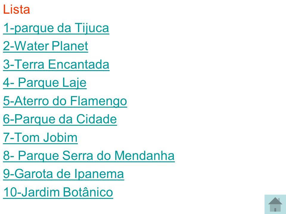 Lista 1-parque da Tijuca 2-Water Planet 3-Terra Encantada 4- Parque Laje 5-Aterro do Flamengo 6-Parque da Cidade 7-Tom Jobim 8- Parque Serra do Mendan