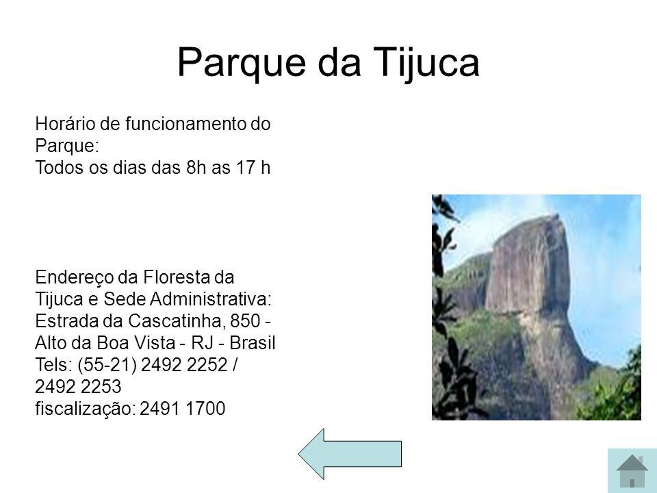 Parque da Tijuca Horário de funcionamento do Parque: Todos os dias das 8h as 17 h Endereço da Floresta da Tijuca e Sede Administrativa: Estrada da Cas