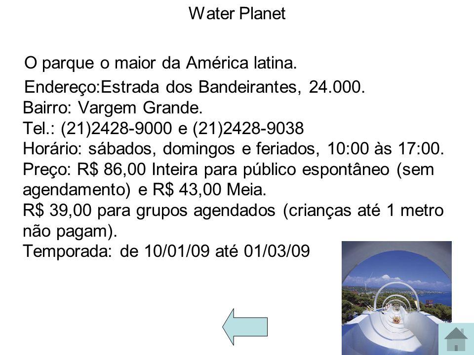 Water Planet O parque o maior da América latina. Endereço:Estrada dos Bandeirantes, 24.000. Bairro: Vargem Grande. Tel.: (21)2428-9000 e (21)2428-9038