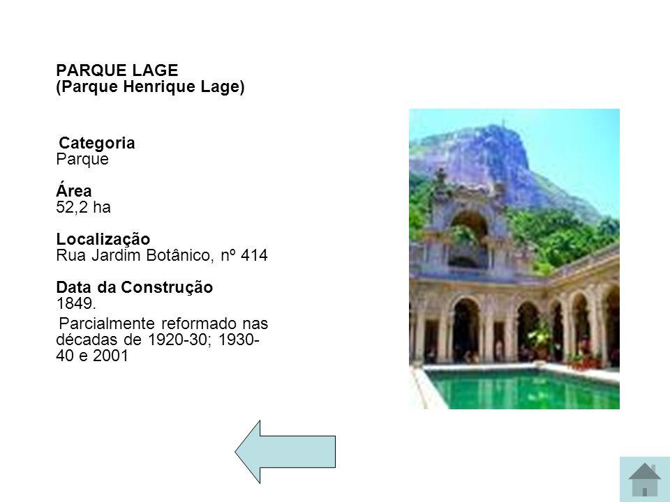 PARQUE LAGE (Parque Henrique Lage) Categoria Parque Área 52,2 ha Localização Rua Jardim Botânico, nº 414 Data da Construção 1849. Parcialmente reforma