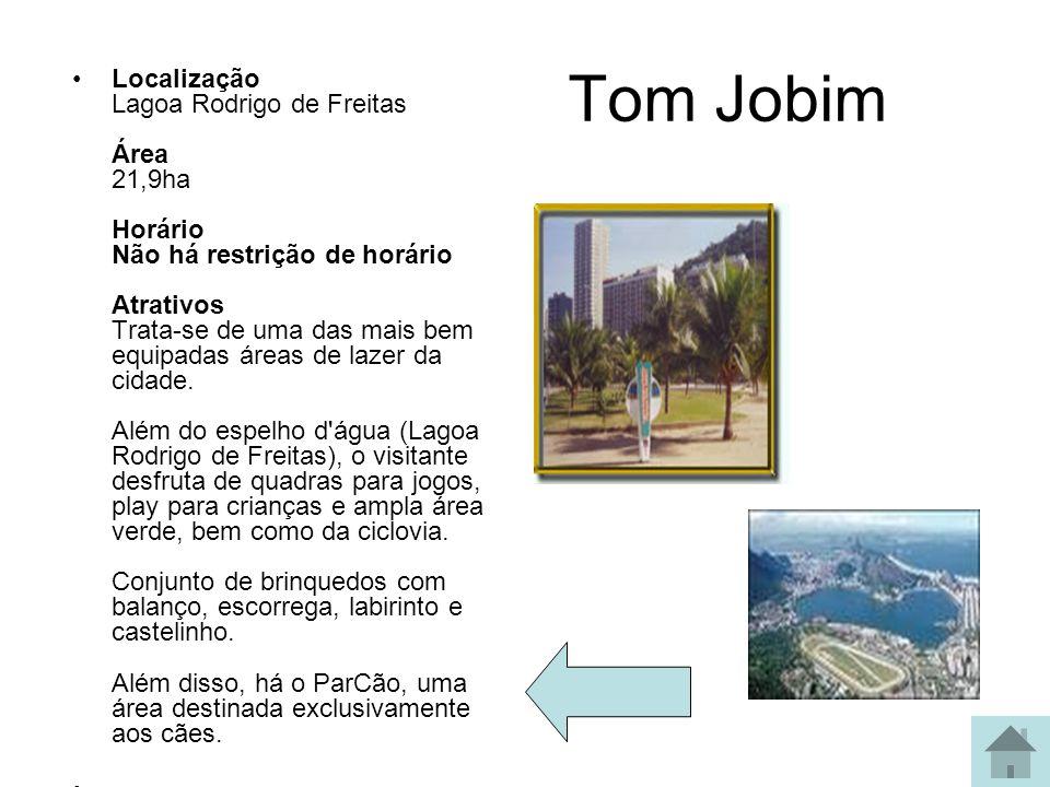 Tom Jobim Localização Lagoa Rodrigo de Freitas Área 21,9ha Horário Não há restrição de horário Atrativos Trata-se de uma das mais bem equipadas áreas