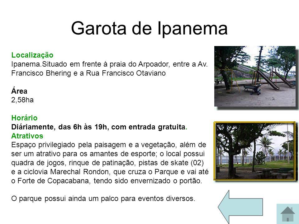 Garota de Ipanema Localização Ipanema.Situado em frente à praia do Arpoador, entre a Av. Francisco Bhering e a Rua Francisco Otaviano Área 2,58ha Horá