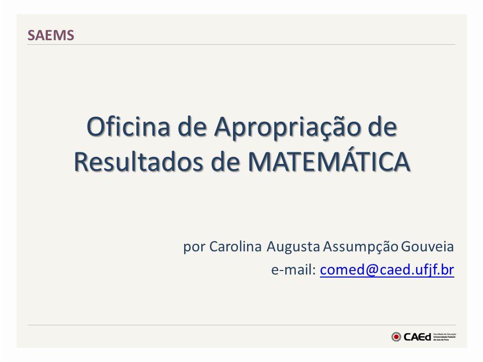Oficina de Apropriação de Resultados de MATEMÁTICA por Carolina Augusta Assumpção Gouveia e-mail: comed@caed.ufjf.brcomed@caed.ufjf.br SAEMS