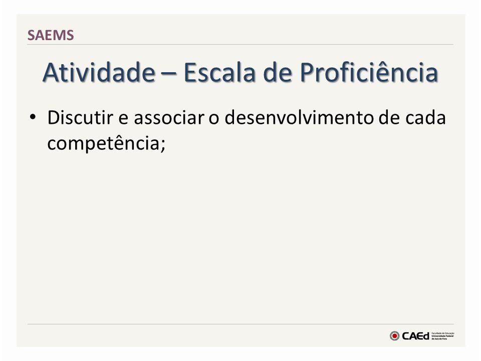 Atividade – Escala de Proficiência Discutir e associar o desenvolvimento de cada competência; SAEMS
