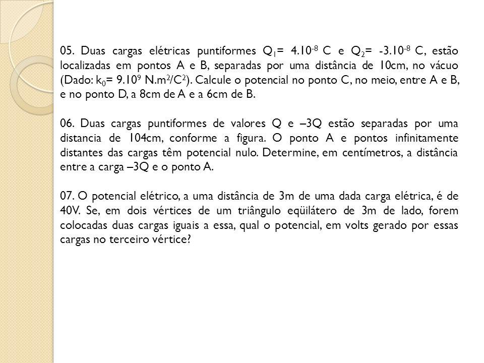 05. Duas cargas elétricas puntiformes Q 1 = 4.10 -8 C e Q 2 = -3.10 -8 C, estão localizadas em pontos A e B, separadas por uma distância de 10cm, no v