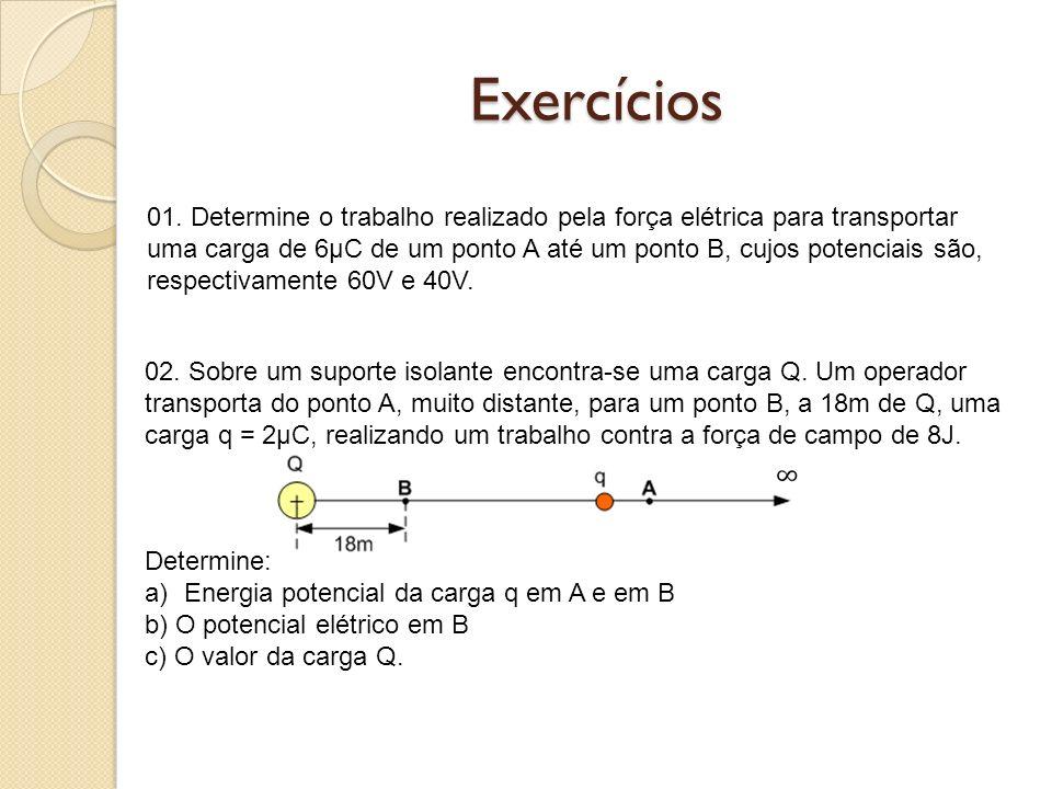 Exercícios 01. Determine o trabalho realizado pela força elétrica para transportar uma carga de 6μC de um ponto A até um ponto B, cujos potenciais são