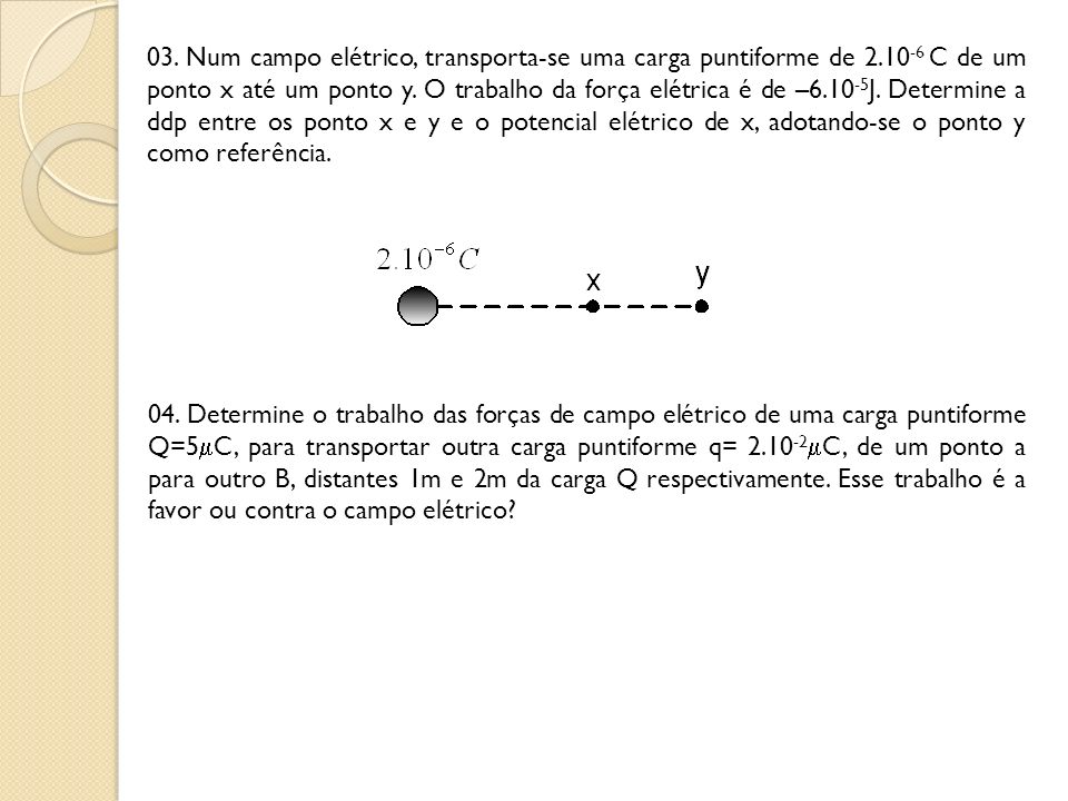 03. Num campo elétrico, transporta-se uma carga puntiforme de 2.10 -6 C de um ponto x até um ponto y. O trabalho da força elétrica é de –6.10 -5 J. De