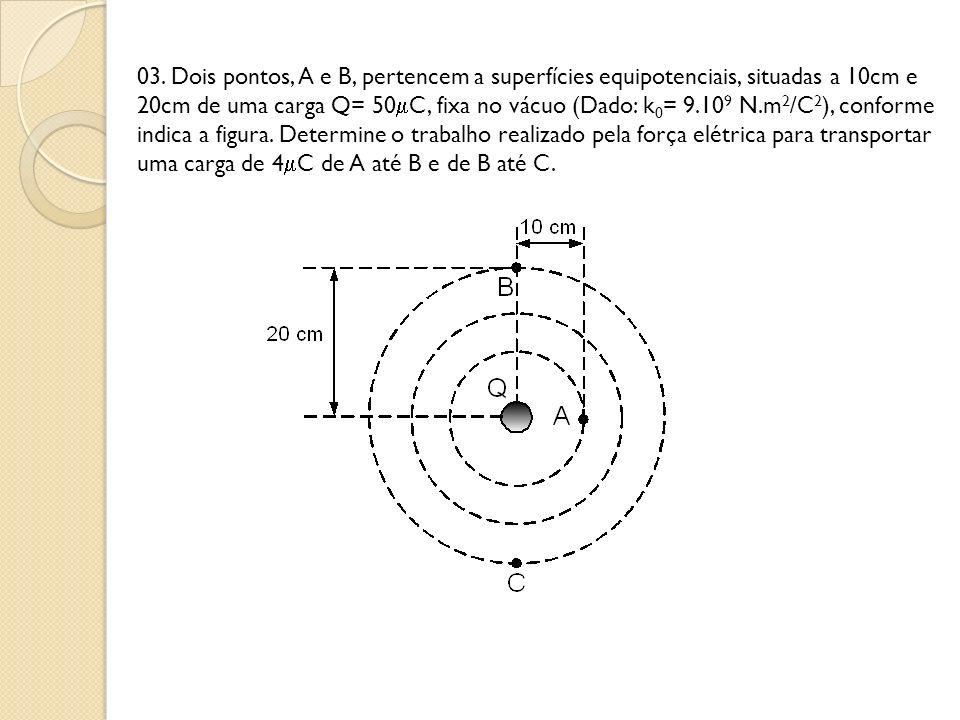 03. Dois pontos, A e B, pertencem a superfícies equipotenciais, situadas a 10cm e 20cm de uma carga Q= 50 C, fixa no vácuo (Dado: k 0 = 9.10 9 N.m 2 /