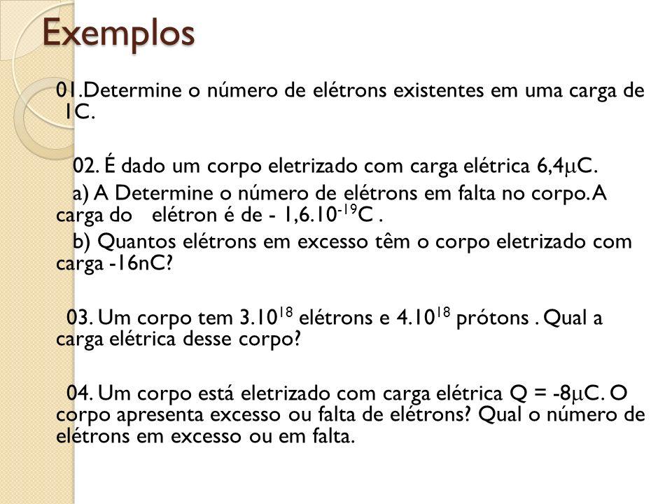 Exemplos 01.Determine o número de elétrons existentes em uma carga de 1C. 02. É dado um corpo eletrizado com carga elétrica 6,4 C. a) A Determine o nú