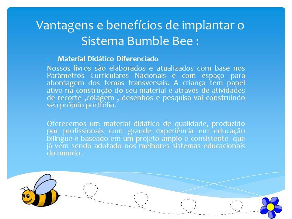 Vantagens e benefícios de implantar o Sistema Bumble Bee : Material Didático Diferenciado Nossos livros são elaborados e atualizados com base nos Parâmetros Curriculares Nacionais e com espaço para abordagem dos temas transversais.