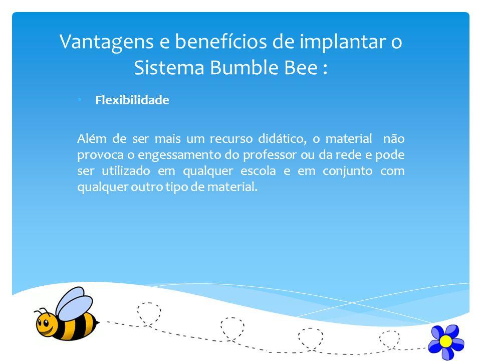 Vantagens e benefícios de implantar o Sistema Bumble Bee : Flexibilidade Além de ser mais um recurso didático, o material não provoca o engessamento d