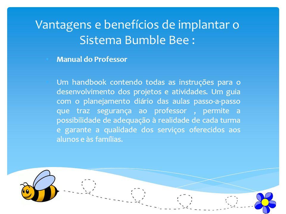 Vantagens e benefícios de implantar o Sistema Bumble Bee : Manual do Professor Um handbook contendo todas as instruções para o desenvolvimento dos projetos e atividades.