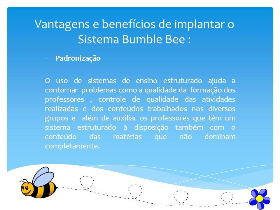 Vantagens e benefícios de implantar o Sistema Bumble Bee : Padronização O uso de sistemas de ensino estruturado ajuda a contornar problemas como a qua