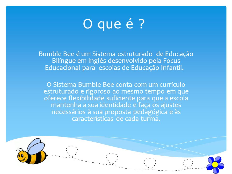 O que é ? Bumble Bee é um Sistema estruturado de Educação Bilíngue em Inglês desenvolvido pela Focus Educacional para escolas de Educação Infantil. O
